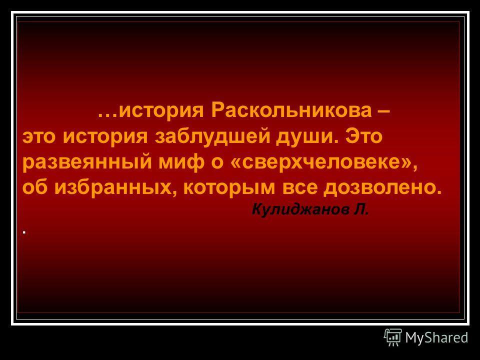 …история Раскольникова – это история заблудшей души. Это развеянный миф о «сверхчеловеке», об избранных, которым все дозволено. Кулиджанов Л..