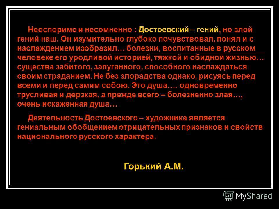 Неоспоримо и несомненно : Достоевский – гений, но злой гений наш. Он изумительно глубоко почувствовал, понял и с наслаждением изобразил… болезни, воспитанные в русском человеке его уродливой историей, тяжкой и обидной жизнью… существа забитого, запуг