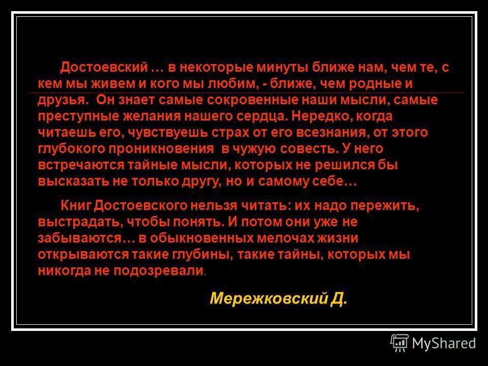 Достоевский … в некоторые минуты ближе нам, чем те, с кем мы живем и кого мы любим, - ближе, чем родные и друзья. Он знает самые сокровенные наши мысли, самые преступные желания нашего сердца. Нередко, когда читаешь его, чувствуешь страх от его всезн