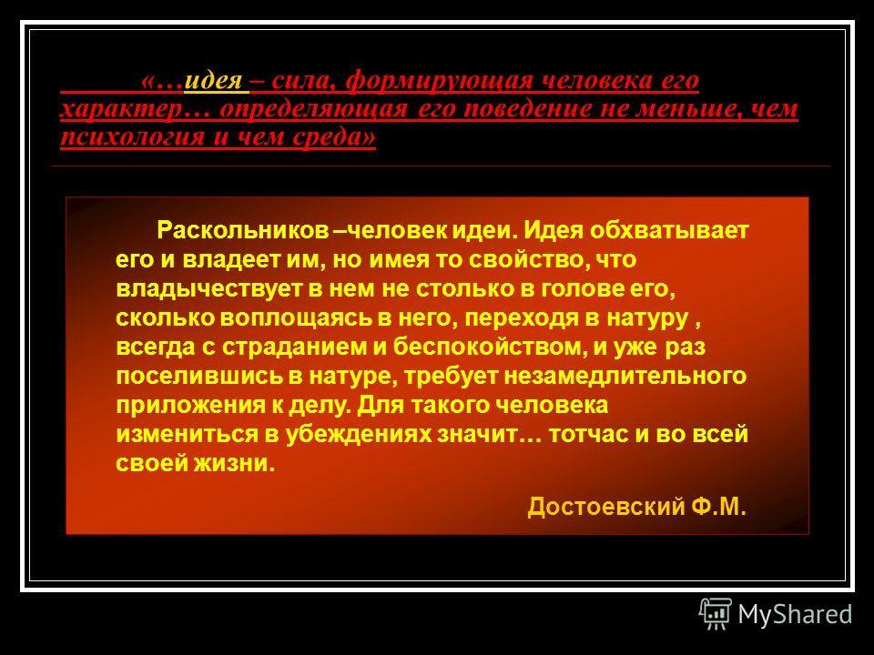 «…идея – сила, формирующая человека его характер… определяющая его поведение не меньше, чем психология и чем среда» Раскольников –человек идеи. Идея обхватывает его и владеет им, но имея то свойство, что владычествует в нем не столько в голове его, с