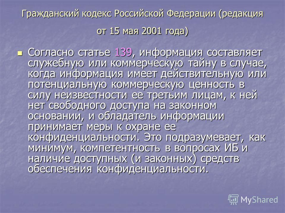 Гражданский кодекс Российской Федерации (редакция от 15 мая 2001 года) Согласно статье 139, информация составляет служебную или коммерческую тайну в случае, когда информация имеет действительную или потенциальную коммерческую ценность в силу неизвест