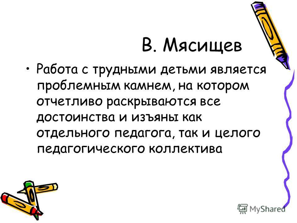 В. Мясищев Работа с трудными детьми является проблемным камнем, на котором отчетливо раскрываются все достоинства и изъяны как отдельного педагога, так и целого педагогического коллектива