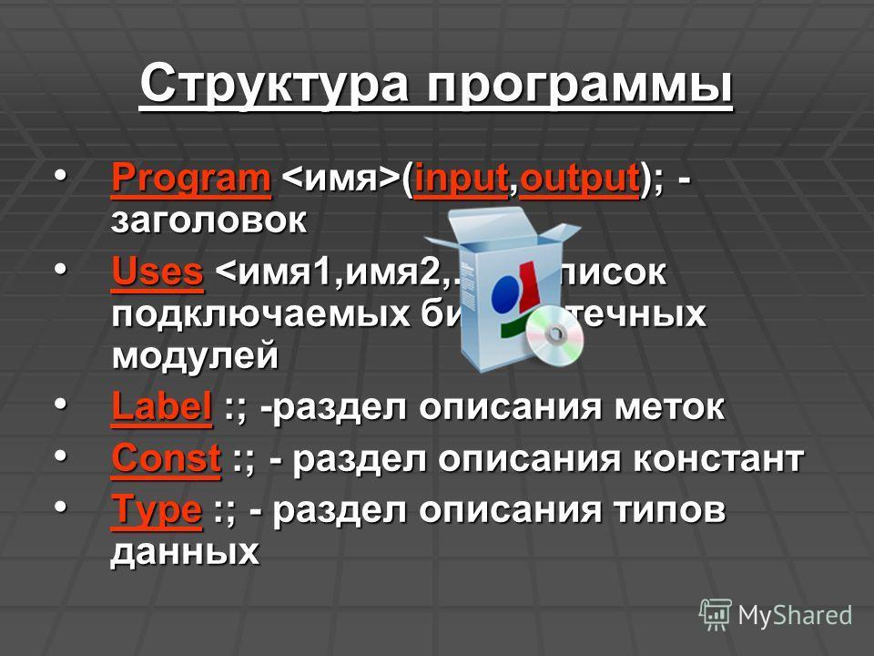 Структура программы Program (input,output); - заголовок Program (input,output); - заголовок Uses ; -список подключаемых библиотечных модулей Uses ; -список подключаемых библиотечных модулей Label :; -раздел описания меток Label :; -раздел описания ме