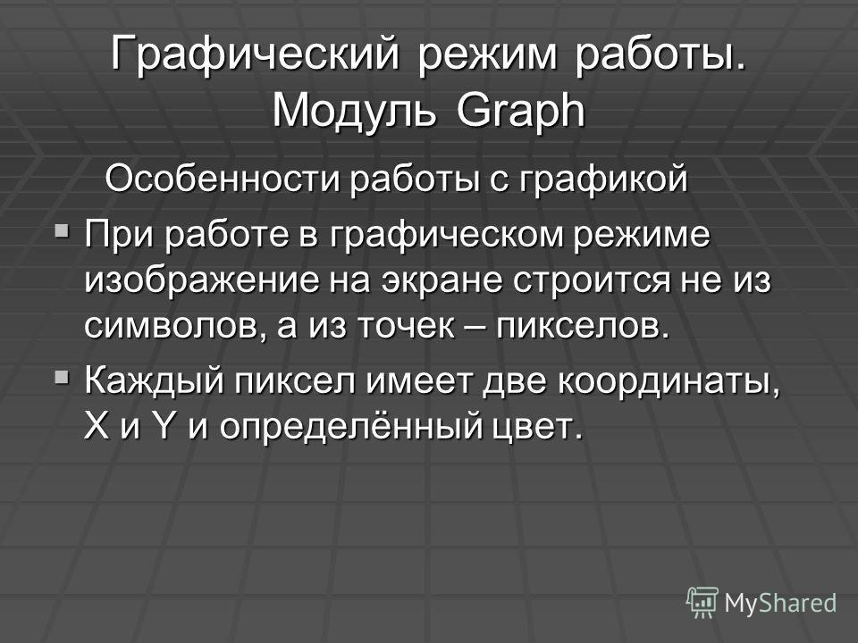 Графический режим работы. Модуль Graph Особенности работы с графикой Особенности работы с графикой При работе в графическом режиме изображение на экране строится не из символов, а из точек – пикселов. При работе в графическом режиме изображение на эк