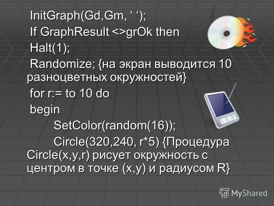 InitGraph(Gd,Gm, ); InitGraph(Gd,Gm, ); If GraphResult grOk then If GraphResult grOk then Halt(1); Halt(1); Randomize; {на экран выводится 10 разноцветных окружностей} Randomize; {на экран выводится 10 разноцветных окружностей} for r:= to 10 do for r