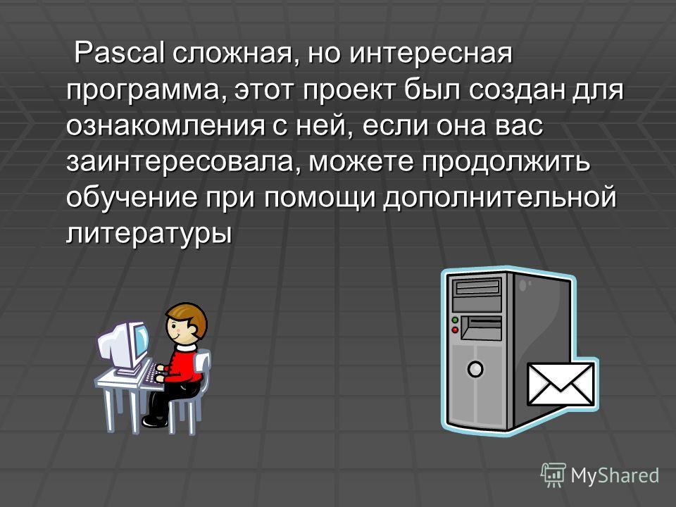 Pascal сложная, но интересная программа, этот проект был создан для ознакомления с ней, если она вас заинтересовала, можете продолжить обучение при помощи дополнительной литературы Pascal сложная, но интересная программа, этот проект был создан для о