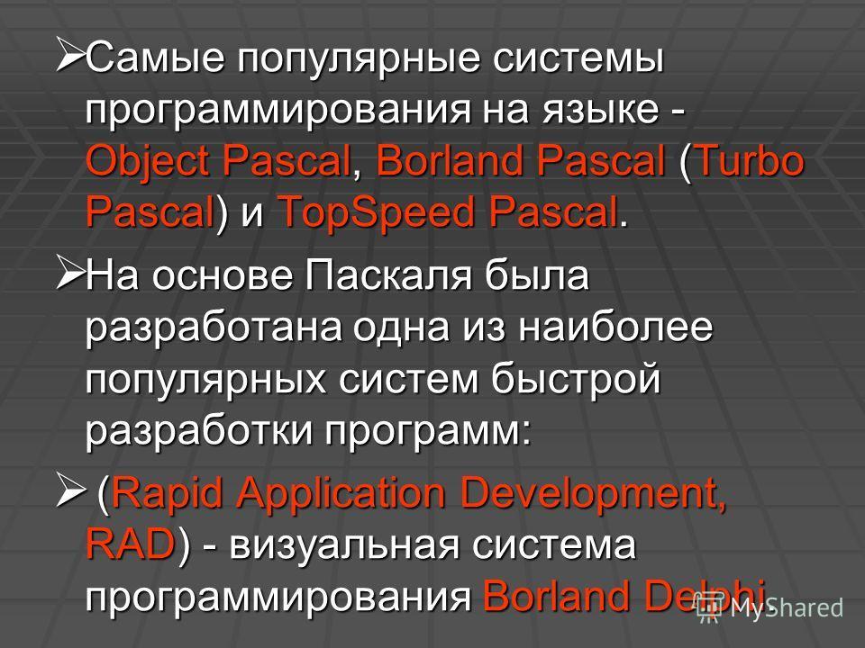 Самые популярные системы программирования на языке - Object Pascal, Borland Pascal (Turbo Pascal) и TopSpeed Pascal. Самые популярные системы программирования на языке - Object Pascal, Borland Pascal (Turbo Pascal) и TopSpeed Pascal. На основе Паскал