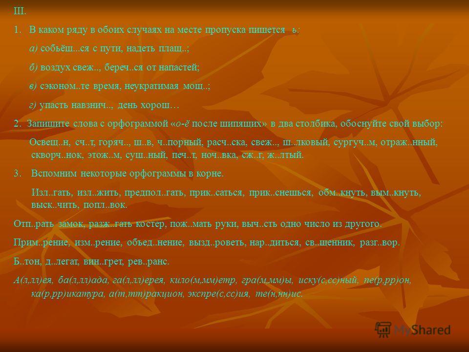 III. 1. В каком ряду в обоих случаях на месте пропуска пишется ь: а) собьёш...ся с пути, надеть плащ..; б) воздух свеж.., береч..ся от напастей; в) сэконом..те время, неукратимая мощ..; г) упасть навзнич.., день хорош… 2. Запишите слова с орфограммой