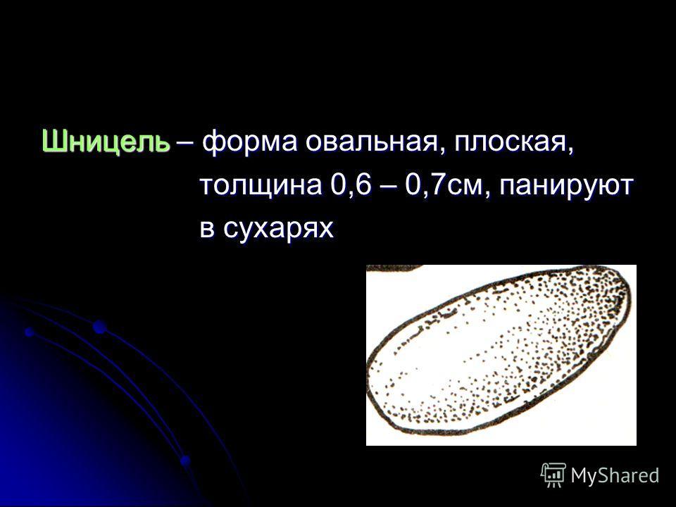 Шницель – форма овальная, плоская, толщина 0,6 – 0,7см, панируют толщина 0,6 – 0,7см, панируют в сухарях в сухарях