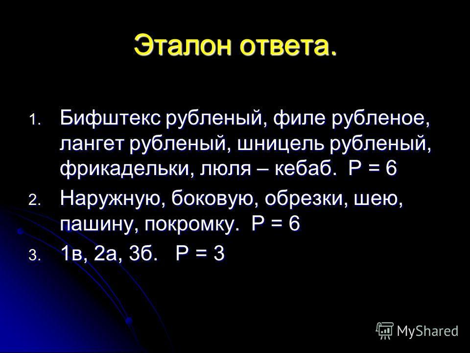 Эталон ответа. 1. Бифштекс рубленый, филе рубленое, лангет рубленый, шницель рубленый, фрикадельки, люля – кебаб. Р = 6 2. Наружную, боковую, обрезки, шею, пашину, покромку. Р = 6 3. 1в, 2а, 3б. Р = 3