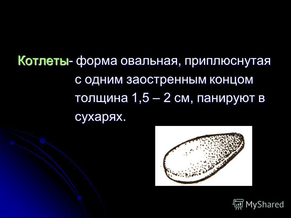 Котлеты- форма овальная, приплюснутая с одним заостренным концом с одним заостренным концом толщина 1,5 – 2 см, панируют в толщина 1,5 – 2 см, панируют в сухарях. сухарях.