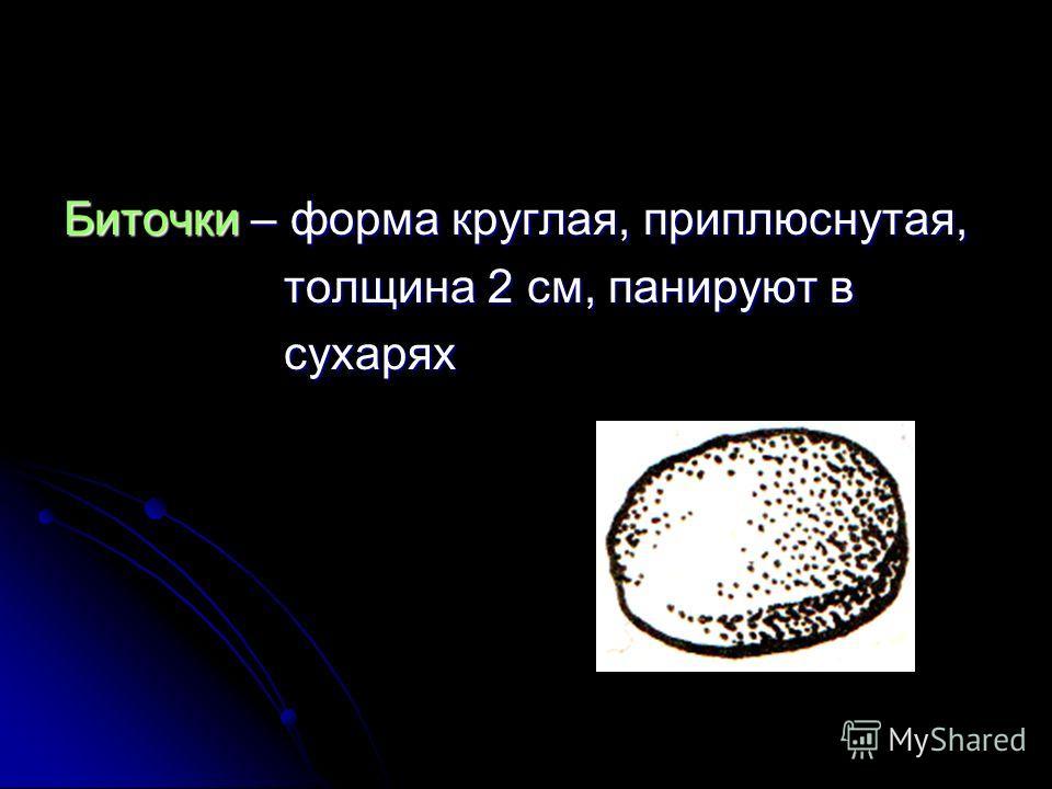 Биточки – форма круглая, приплюснутая, толщина 2 см, панируют в толщина 2 см, панируют в сухарях сухарях