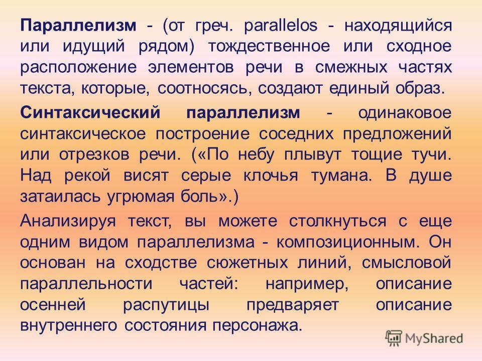 Параллелизм - (от греч. parallelos - находящийся или идущий рядом) тождественное или сходное расположение элементов речи в смежных частях текста, которые, соотносясь, создают единый образ. Синтаксический параллелизм - одинаковое синтаксическое постро