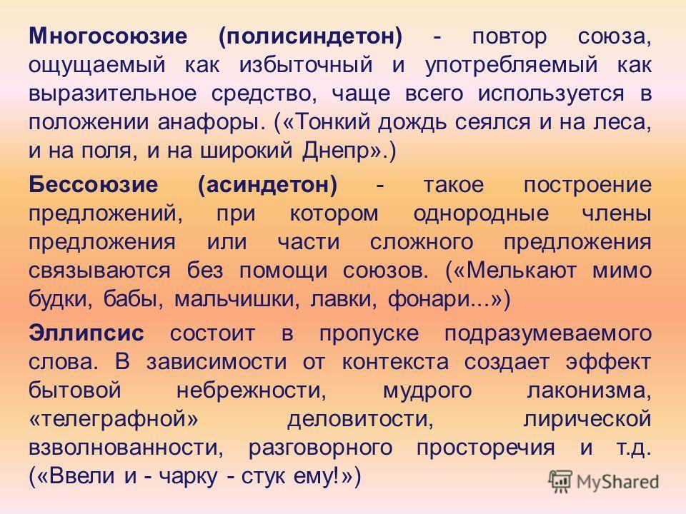 Многосоюзие (полисиндетон) - повтор союза, ощущаемый как избыточный и употребляемый как выразительное средство, чаще всего используется в положении анафоры. («Тонкий дождь сеялся и на леса, и на поля, и на широкий Днепр».) Бессоюзие (асиндетон) - так