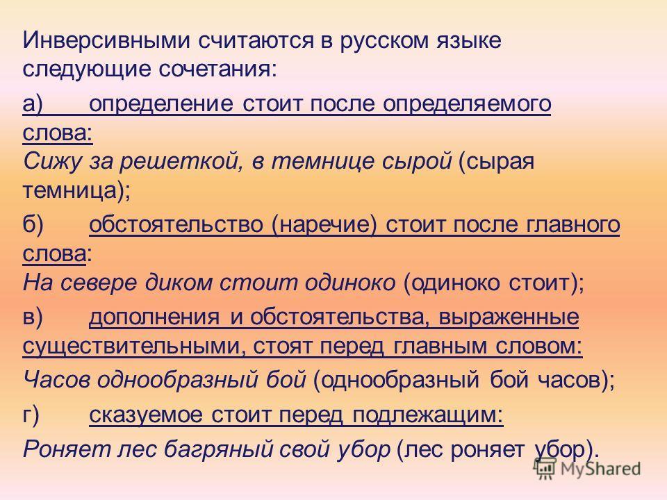 Инверсивными считаются в русском языке следующие сочетания: а)определение стоит после определяемого слова: Сижу за решеткой, в темнице сырой (сырая темница); б)обстоятельство (наречие) стоит после главного слова: На севере диком стоит одиноко (одинок