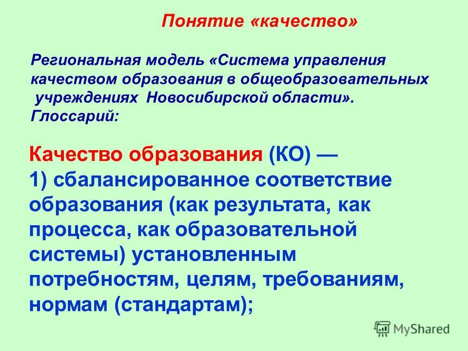 Понятие «качество» Региональная модель «Система управления качеством образования в общеобразовательных учреждениях Новосибирской области». Глоссарий: Качество образования (КО) 1) сбалансированное соответствие образования (как результата, как процесса
