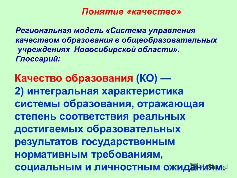 Понятие «качество» Региональная модель «Система управления качеством образования в общеобразовательных учреждениях Новосибирской области». Глоссарий: Качество образования (КО) 2) интегральная характеристика системы образования, отражающая степень соо
