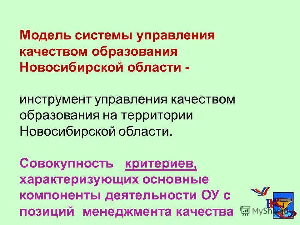 Модель системы управления качеством образования Новосибирской области - инструмент управления качеством образования на территории Новосибирской области. Совокупность критериев, характеризующих основные компоненты деятельности ОУ с позиций менеджмента