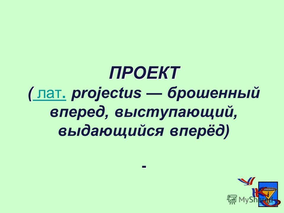 ПРОЕКТ ( - ПРОЕКТ ( лат. projectus брошенный вперед, выступающий, выдающийся вперёд) - лат.