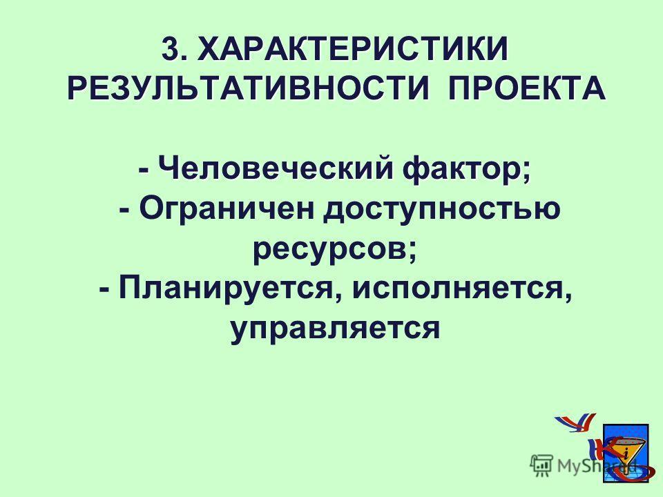 3. ХАРАКТЕРИСТИКИ РЕЗУЛЬТАТИВНОСТИ ПРОЕКТА - Человеческий фактор; 3. ХАРАКТЕРИСТИКИ РЕЗУЛЬТАТИВНОСТИ ПРОЕКТА - Человеческий фактор; - Ограничен доступностью ресурсов; - Планируется, исполняется, управляется