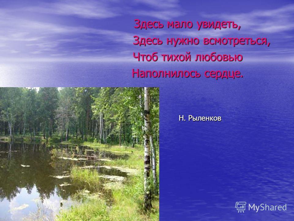 Здесь мало увидеть, Здесь нужно всмотреться, Чтоб тихой любовью Наполнилось сердце. Н. Рыленков