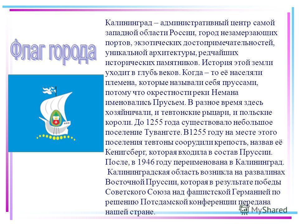 Калининград – административный центр самой западной области России, город незамерзающих портов, экзотических достопримечательностей, уникальной архитектуры, редчайших исторических памятников. История этой земли уходит в глубь веков. Когда – то её нас