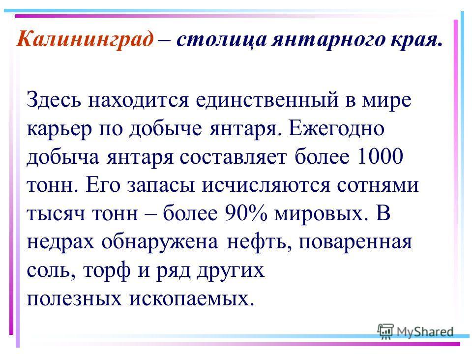Калининград – столица янтарного края. Здесь находится единственный в мире карьер по добыче янтаря. Ежегодно добыча янтаря составляет более 1000 тонн. Его запасы исчисляются сотнями тысяч тонн – более 90% мировых. В недрах обнаружена нефть, поваренная