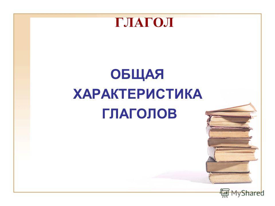 ГЛАГОЛ ОБЩАЯ ХАРАКТЕРИСТИКА ГЛАГОЛОВ
