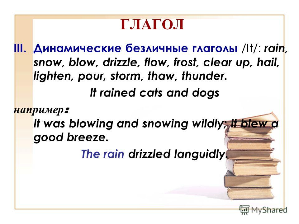 ГЛАГОЛ III.Динамические безличные глаголы /It/: rain, snow, blow, drizzle, flow, frost, clear up, hail, lighten, pour, storm, thaw, thunder. It rained cats and dogs например : It was blowing and snowing wildly; It blew a good breeze. The rain drizzle