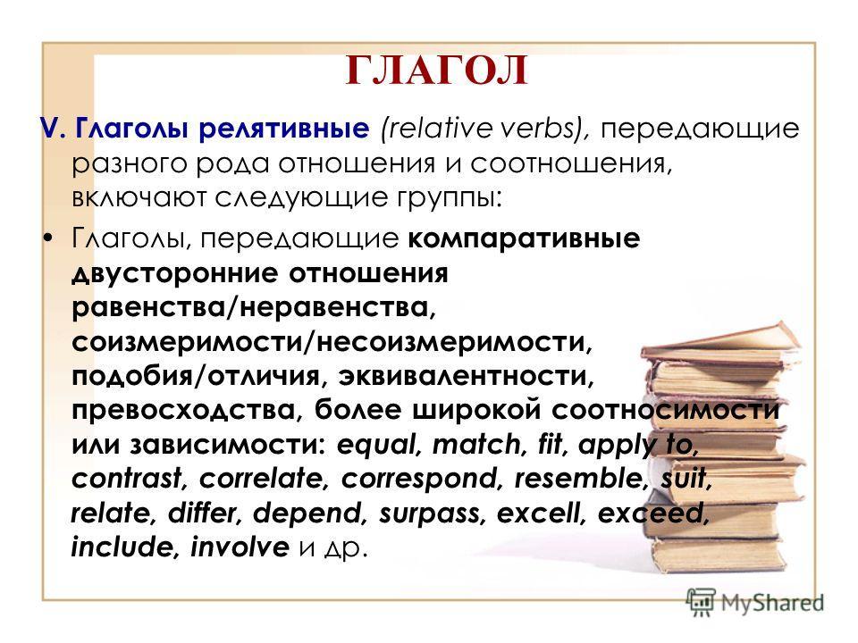 ГЛАГОЛ V. Глаголы релятивные (relative verbs), передающие разного рода отношения и соотношения, включают следующие группы: Глаголы, передающие компаративные двусторонние отношения равенства/неравенства, соизмеримости/несоизмеримости, подобия/отличия,