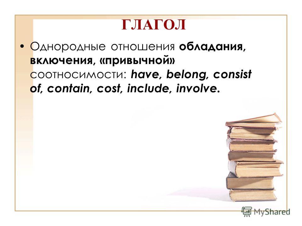 ГЛАГОЛ Однородные отношения обладания, включения, «привычной» соотносимости: have, belong, consist of, contain, cost, include, involve.