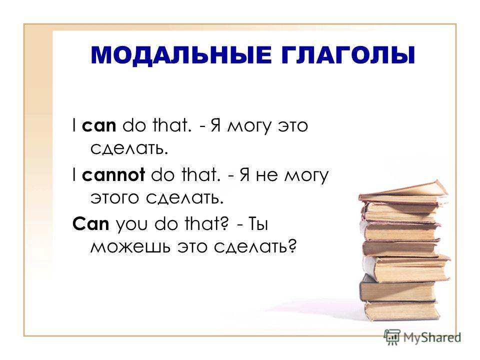 МОДАЛЬНЫЕ ГЛАГОЛЫ I can do that. - Я могу это сделать. I cannot do that. - Я не могу этого сделать. Can you do that? - Ты можешь это сделать?