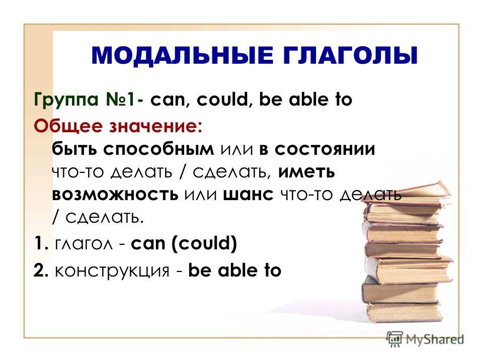 МОДАЛЬНЫЕ ГЛАГОЛЫ Группа 1- can, could, be able to Общее значение: быть способным или в состоянии что-то делать / сделать, иметь возможность или шанс что-то делать / сделать. 1. глагол - can (could) 2. конструкция - be able to