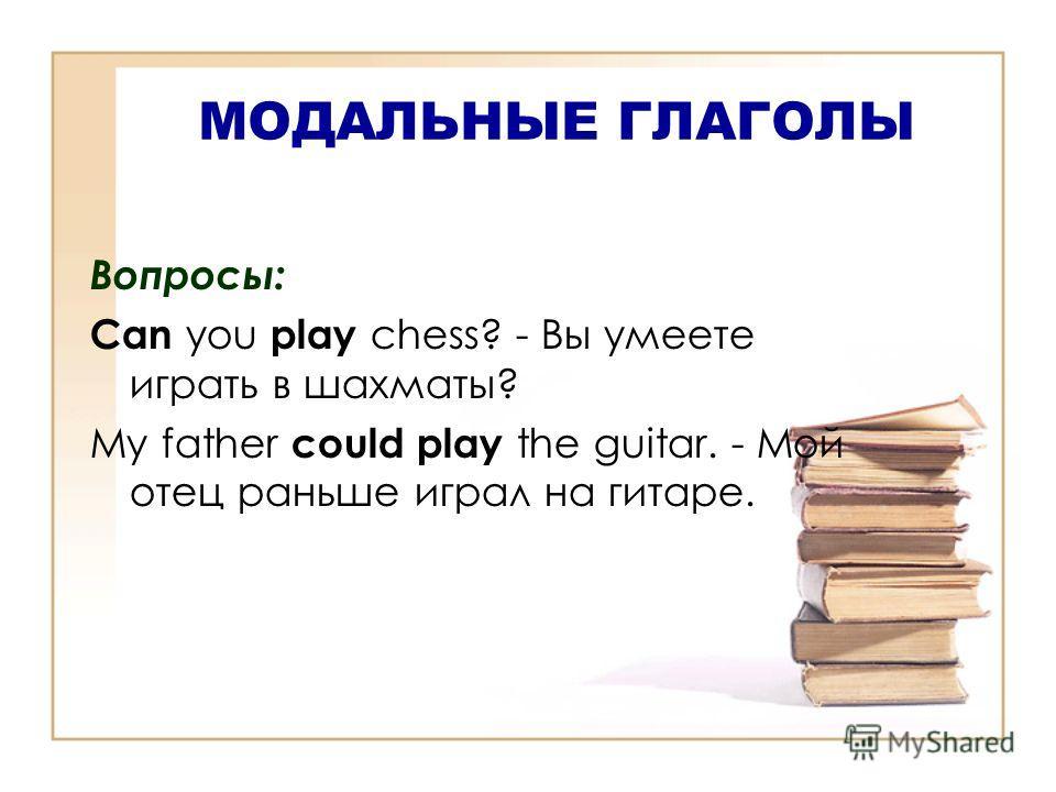 МОДАЛЬНЫЕ ГЛАГОЛЫ Вопросы: Can you play chess? - Вы умеете играть в шахматы? My father could play the guitar. - Мой отец раньше играл на гитаре.