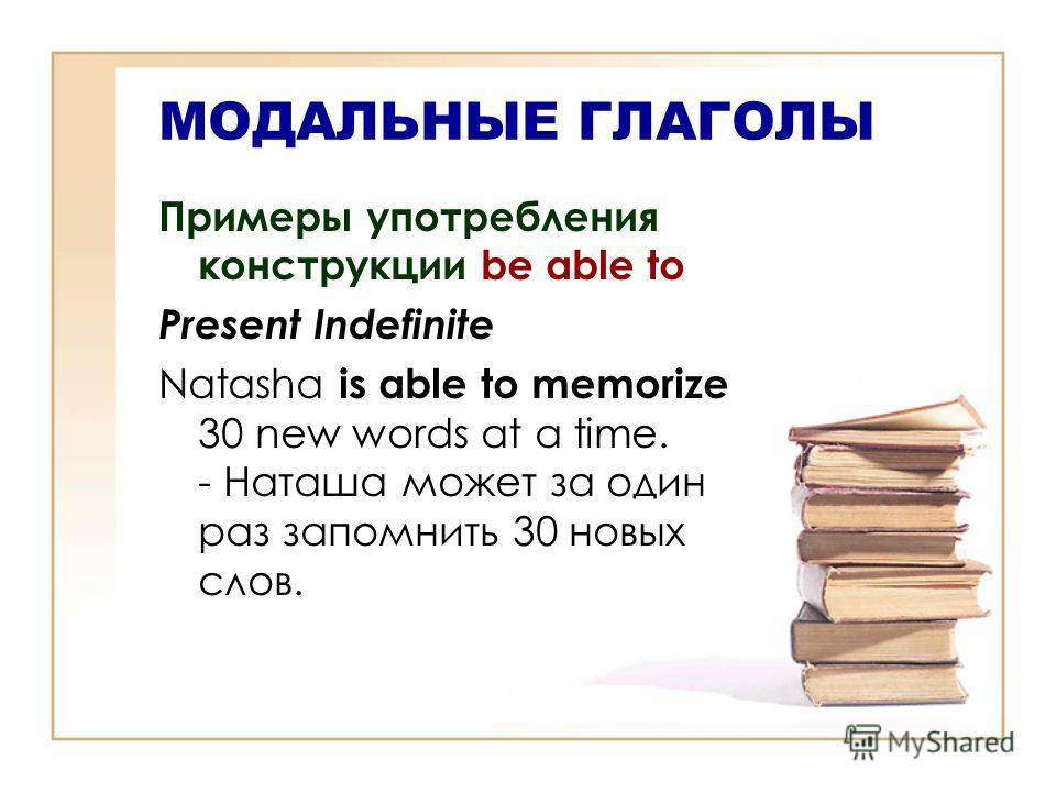 МОДАЛЬНЫЕ ГЛАГОЛЫ Примеры употребления конструкции be able to Present Indefinite Natasha is able to memorize 30 new words at a time. - Наташа может за один раз запомнить 30 новых слов.