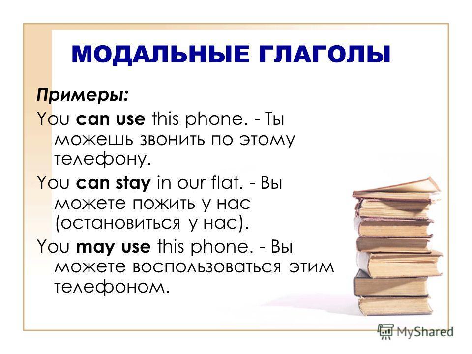 МОДАЛЬНЫЕ ГЛАГОЛЫ Примеры: You can use this phone. - Ты можешь звонить по этому телефону. You can stay in our flat. - Вы можете пожить у нас (остановиться у нас). You may use this phone. - Вы можете воспользоваться этим телефоном.
