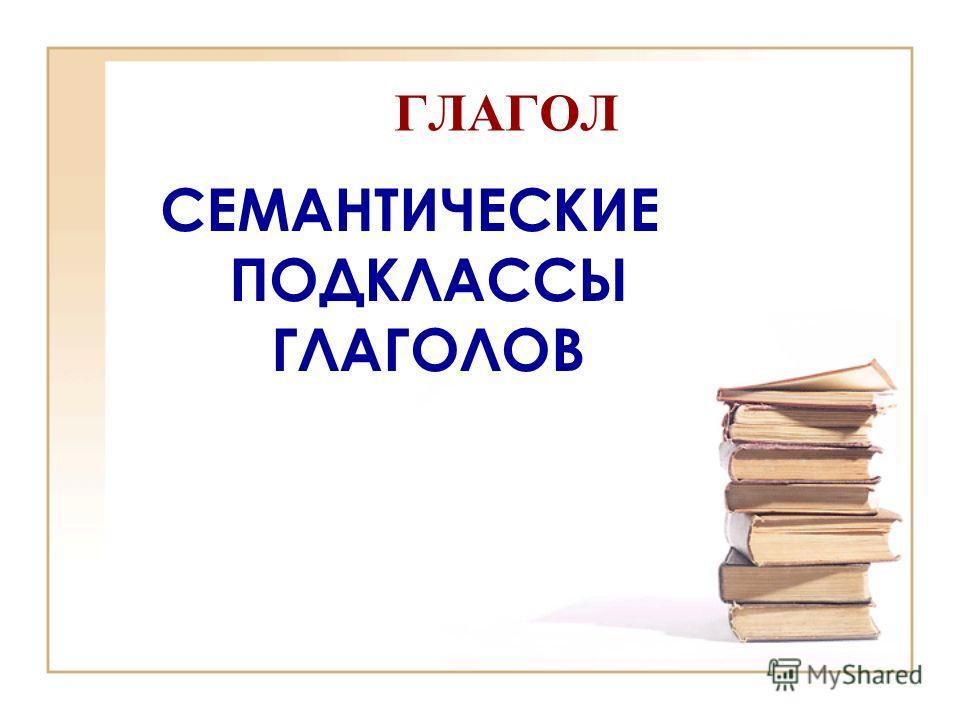 ГЛАГОЛ СЕМАНТИЧЕСКИЕ ПОДКЛАССЫ ГЛАГОЛОВ