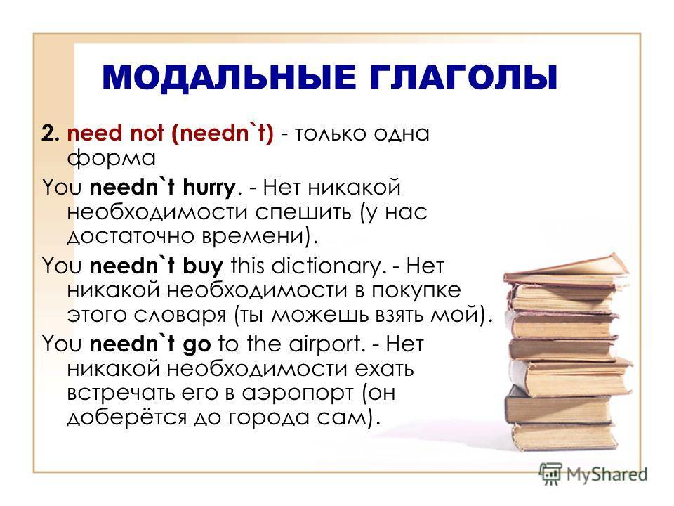 МОДАЛЬНЫЕ ГЛАГОЛЫ 2. need not (needn`t) - только одна форма You needn`t hurry. - Нет никакой необходимости спешить (у нас достаточно времени). You needn`t buy this dictionary. - Нет никакой необходимости в покупке этого словаря (ты можешь взять мой).