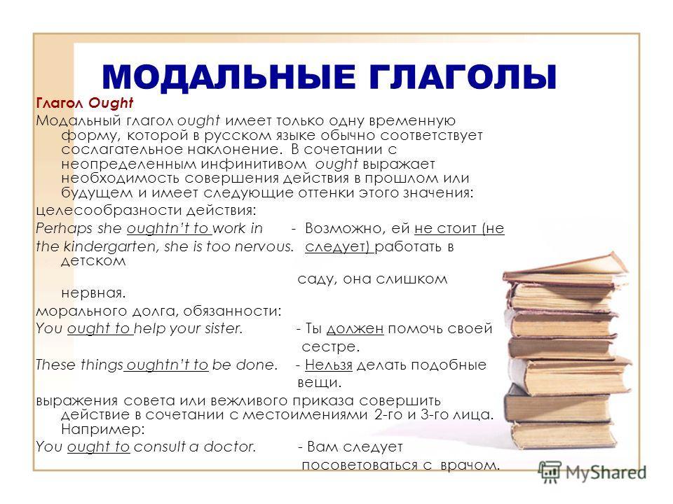 МОДАЛЬНЫЕ ГЛАГОЛЫ Глагол Ought Модальный глагол ought имеет только oднy временную форму, которой в русском языке обычно соответствует сослагательное наклонение. В сочетании с неопределенным инфинитивом ought выражает необходимость совершения действия