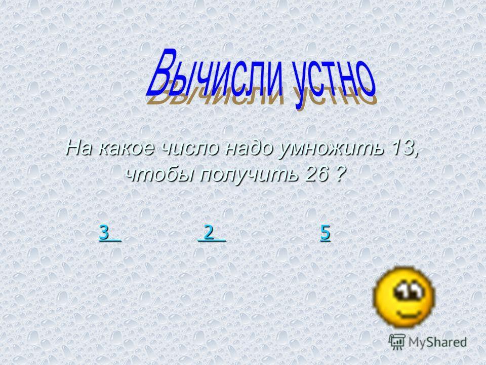 3 3 2 5 2 5 3 2 5 На какое число надо умножить 13, чтобы получить 26 ? чтобы получить 26 ?