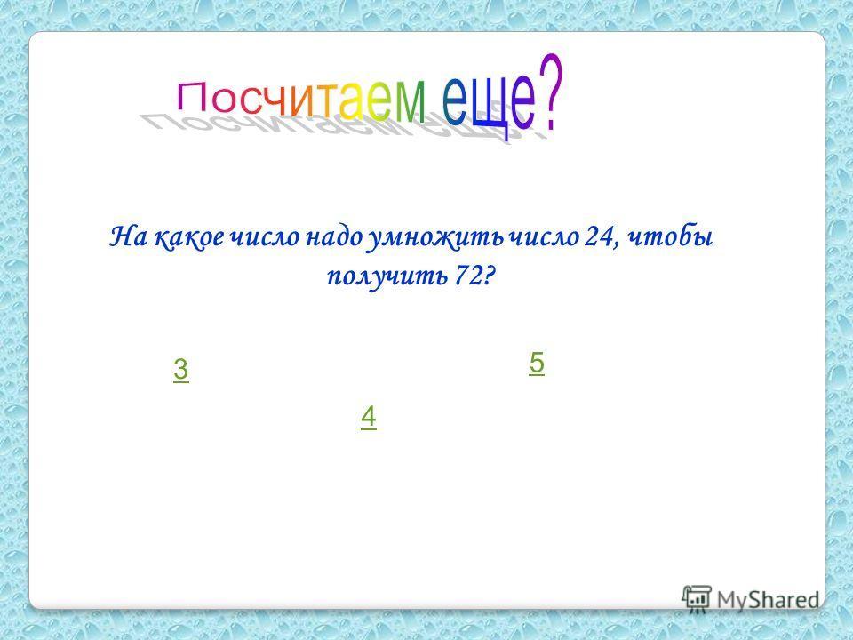 На какое число надо умножить число 24, чтобы получить 72? 4 5 3