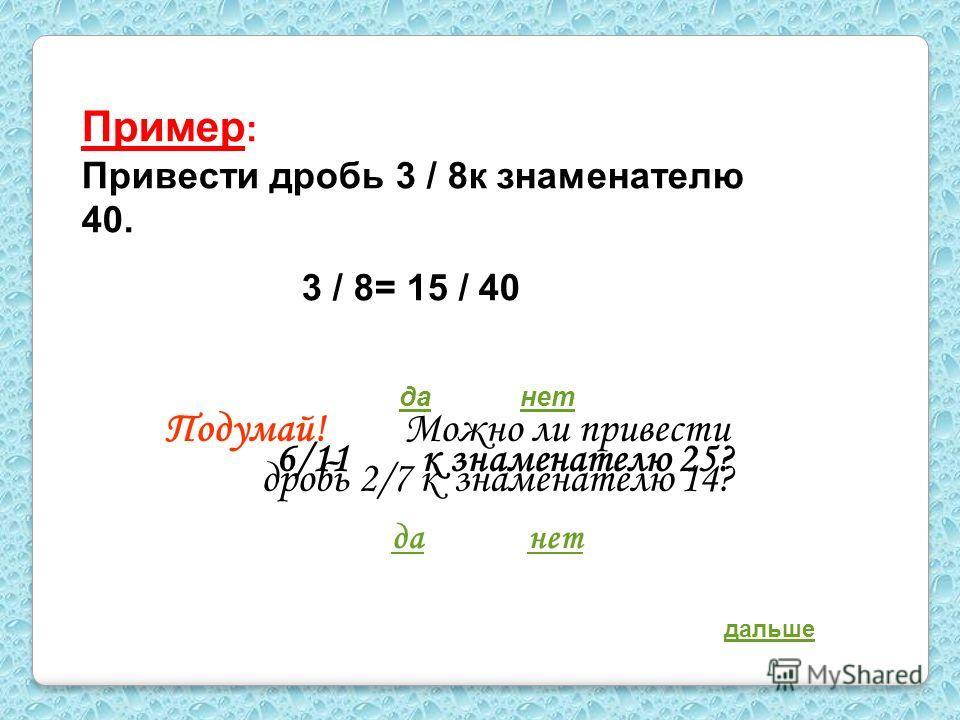 Пример : Привести дробь 3 / 8к знаменателю 40. 3 / 8= 15 / 40 Подумай! Можно ли привести дробь 2/7 к знаменателю 14? данет 6/11 к знаменателю 25? данет дальше