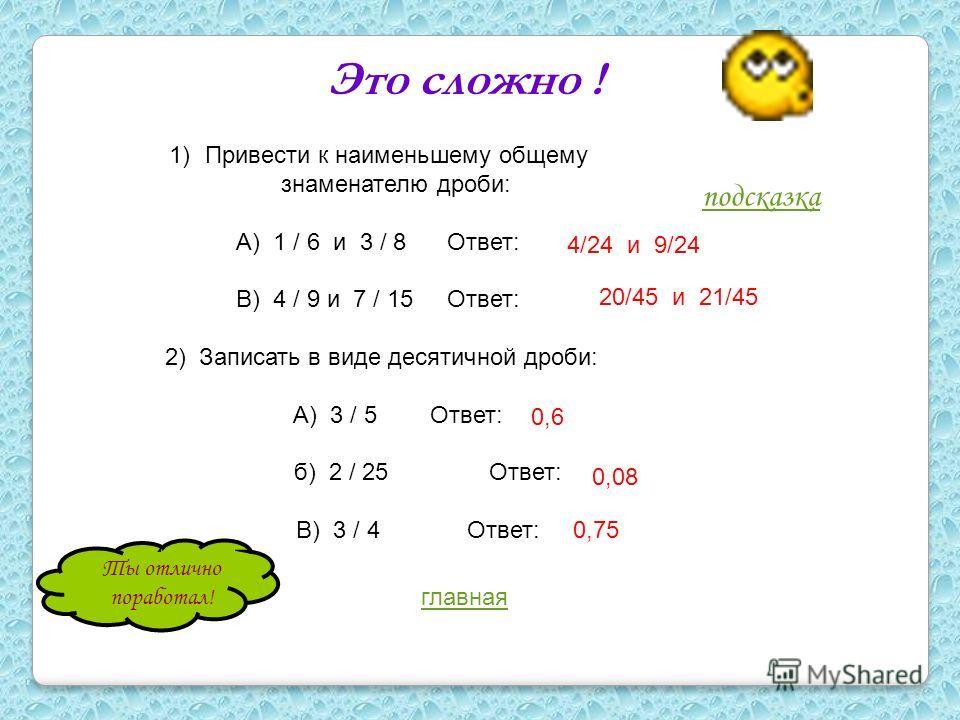 Это сложно ! 1)Привести к наименьшему общему знаменателю дроби: А) 1 / 6 и 3 / 8 Ответ: В) 4 / 9 и 7 / 15 Ответ: 2) Записать в виде десятичной дроби: А) 3 / 5 Ответ: б) 2 / 25 Ответ: В) 3 / 4 Ответ: 4/24 и 9/24 20/45 и 21/45 0,6 0,08 0,75 подсказка Т