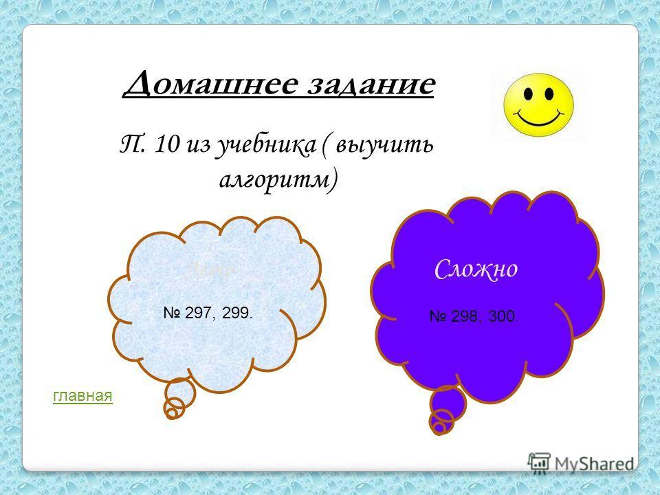 Домашнее задание П. 10 из учебника ( выучить алгоритм) Легко 297, 299. Сложно 298, 300. главная