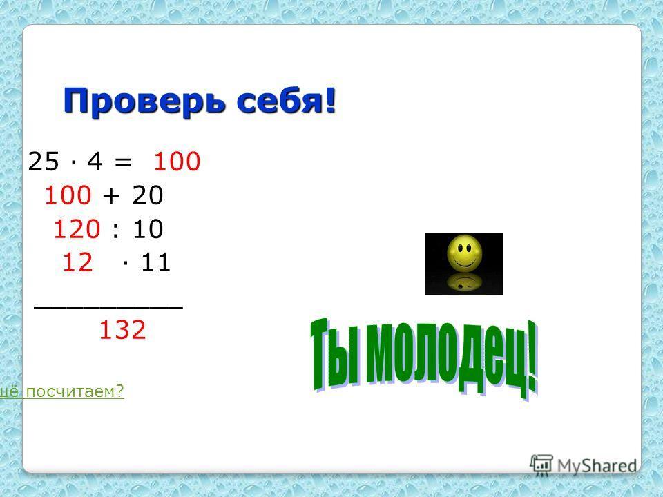 Проверь себя! 1. 25 · 4 = 100 100 + 20 120 : 10 12 · 11 _________ 132 ещё посчитаем?