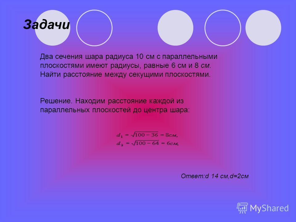 Два сечения шара радиуса 10 см с параллельными плоскостями имеют радиусы, равные 6 см и 8 см. Найти расстояние между секущими плоскостями. Решение. Находим расстояние каждой из параллельных плоскостей до центра шара: Задачи Ответ:d 14 см,d=2см