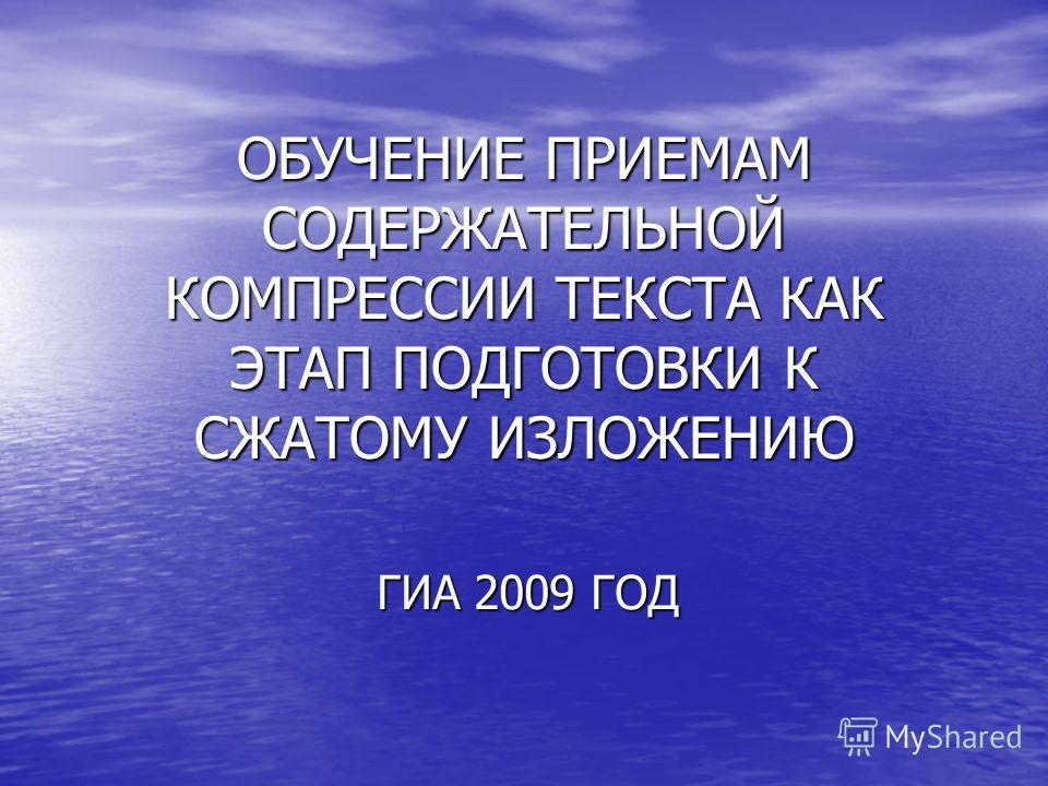 ОБУЧЕНИЕ ПРИЕМАМ СОДЕРЖАТЕЛЬНОЙ КОМПРЕССИИ ТЕКСТА КАК ЭТАП ПОДГОТОВКИ К СЖАТОМУ ИЗЛОЖЕНИЮ ГИА 2009 ГОД