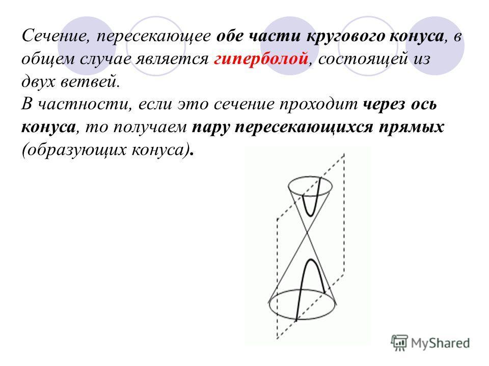 Сечение, пересекающее обе части кругового конуса, в общем случае является гиперболой, состоящей из двух ветвей. В частности, если это сечение проходит через ось конуса, то получаем пару пересекающихся прямых (образующих конуса).