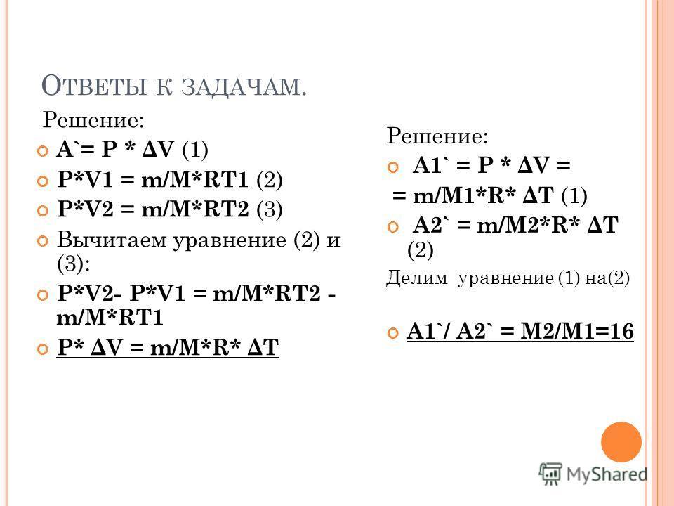 О ТВЕТЫ К ЗАДАЧАМ. Решение: А`= Р * ΔV (1) Р*V1 = m/M*RT1 (2) Р*V2 = m/M*RT2 (3) Вычитаем уравнение (2) и (3): Р*V2- Р*V1 = m/M*RT2 - m/M*RT1 Р* ΔV = m/M*R* ΔT Решение: А1` = Р * ΔV = = m/M1*R* ΔT (1) А2` = m/M2*R* ΔT (2) Делим уравнение (1) на(2) А1