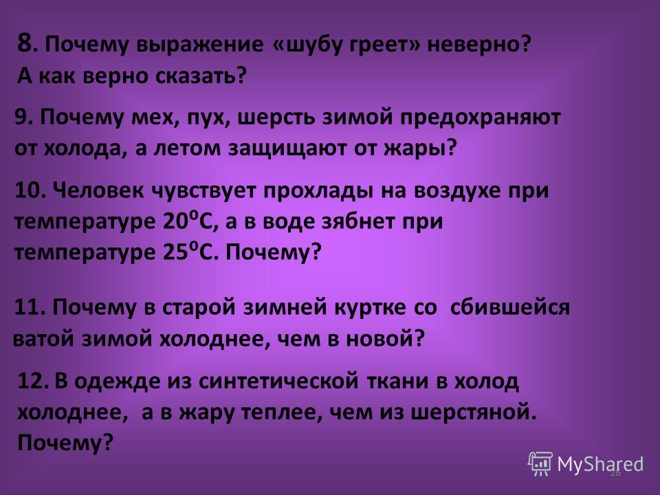 16 8. Почему выражение «шубу греет» неверно? А как верно сказать? 9. Почему мех, пух, шерсть зимой предохраняют от холода, а летом защищают от жары? 10. Человек чувствует прохлады на воздухе при температуре 20С, а в воде зябнет при температуре 25С. П